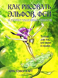 Кристофер Харт Как рисовать эльфов, фей и других сказочных существ