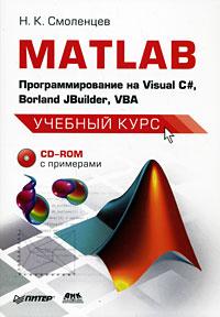 Н.К. Смоленцев MATLAB. Программирование на Visual С#, Borland JBuilder, VBA (+ CD-ROM) максимов а оптимальное проектирование ассемблерных программ математических алгоритмов теория инженерные методы