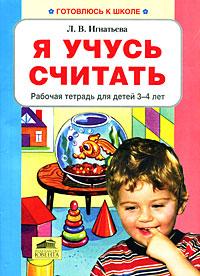 Л. В. Игнатьева Я учусь считать. Рабочая тетрадь для детей 3-4 лет математика я считаю до пяти рабочая тетрадь для детей 4 5 лет фгос до