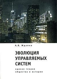 А. В. Жданко Эволюция управляемых систем. Единая теория общества и истории