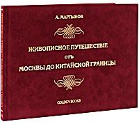 Живописное путешествiе отъ Москвы до Китайской границы (эксклюзивное издание). А. Мартынов