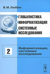 Глобалистика, информатизация, системные исследования. Том 2. Информатизация, системные исследования
