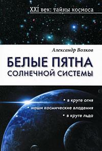 Александр Волков Белые пятна Солнечной системы александр волков радужная душа