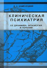 Клиническая психиатрия. Ее динамика, нозология и терапия. Д. А. Каменецкий