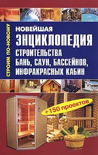 Новейшая энциклопедия строительства бань, саун, бассейнов, инфракрасных кабин