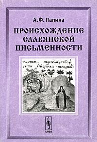 А. Ф. Папина Происхождение славянской письменности