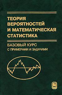 А. И. Кибзун, Е. Р. Горяинова, А. В. Наумов Теория вероятностей и математическая статистика. Базовый курс с примерами и задачами е р горяинова теория вероятностей и математическая статистика базовый курс с примерами и задачами