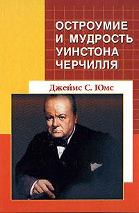 Джеймс С. Юмс Остроумие и мудрость Уинстона Черчилля