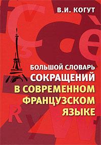 В. И. Когут Большой словарь сокращений в современном французском языке / Nouveau dictionnaire des sigles du francais contemporain