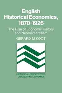 English Historical Economics, 1870-1926: The Rise of Economic History and Neomercantilism (Historical Perspectives on Modern Economics)