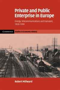 Private and Public Enterprise in Europe: Energy, Telecommunications and Transport, 1830-1990 (Cambridge Studies in Economic History - Second Series)