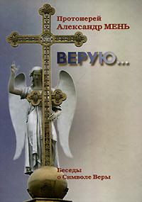 Протоиерей Александр Мень Верую... Беседы о Символе Веры александр введенский воскресение христово как торжество веры правды смысла жизни прогресса и бессмертия