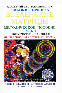 Космобиоэнергетика. Вселенские матрицы. В 6 частях. Часть 1. Космический код Жизни. Нейтрализация негативной кармы.