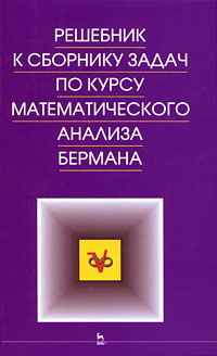 Решебник к сборнику задач по курсу математического анализа Бермана ISBN: 978-5-8114-0887-0 сборник задач по курсу математического анализа учебное пособие