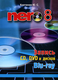 Ю. С. Ковтанюк Nero 8. Запись CD, DVD и дисков Blu-ray владимир молочков nero 7 premium запись cd и dvd