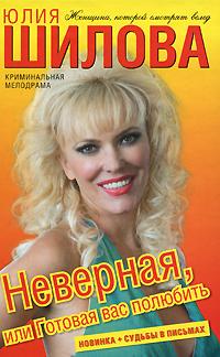 Юлия Шилова Неверная, или Готовая вас полюбить