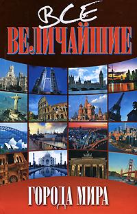Все величайшие города мира. Валентина Скляренко, Яна Батий, Татьяна Иовлева, Ольга Исаенко