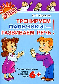 О. И. Крупенчук Тренируем пальчики - развиваем речь! Подготовительная группа детского сада тренируем пальчики пособие для детей 5 6 лет
