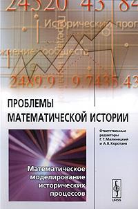 Zakazat.ru: Проблемы математической истории. Математическое моделирование исторических процессов. Под редакцией Г. Г. Малинецкого,  А. В. Коротаева