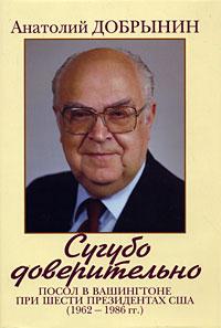 Сугубо доверительно. Посол в Вашингтоне при шести президентах США (1962-1986 гг.). Анатолий Добрынин
