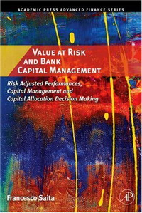 Value at Risk and Bank Capital Management: Risk Adjusted Performances, Capital Management and Capital Allocation Decision Making (Academic Press Advanced ... Making (Academic Press Advanced Finance) kenji imai advanced financial risk management tools and techniques for integrated credit risk and interest rate risk management