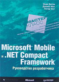 ЭндиВигли, ДэниелМот, ПитерФут Microsoft Mobile и .Net Compact Framework. Руководство разработчика windows соmmunication foundation разработка на платформе microsoft net framework 3 5 cd