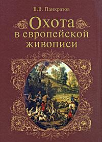 В. В. Панкратов Охота в европейской живописи ISBN: 978-5-9533-2035-1