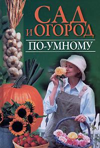 Вера Надеждина Сад и огород по-умному все о выращивании цветов