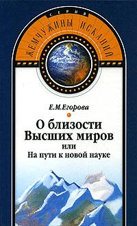 О близости Высших миров, или На пути к новой науке. Е. М. Егорова