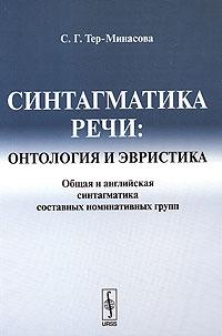 9785397002363 - С. Г. Тер-Минасова: Синтагматика речи. Онтология и эвристика. Общая и английская синтагматика составных номинативных групп - Книга