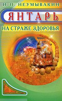 И. П. Неумывакин Янтарь. На страже здоровья ISBN: 978-5-88503-816-4