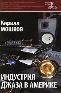Кирилл Мошков Индустрия джаза в Америке мошков кирилл владимирович индустрия джаза в америке