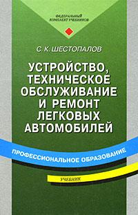С. К. Шестопалов Устройство, техническое обслуживание и ремонт легковых автомобилей