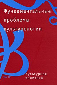 Фундаментальные проблемы культурологии. В 4 томах. Том 4. Культурная политика