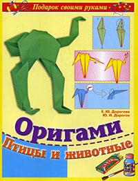 Ю. И. Дорогов, Е. Ю. Дорогова Оригами. Птицы и животные бугаев ю е оригами новые идеи