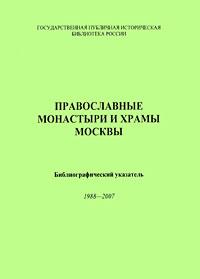 Православные монастыри и храмы Москвы. Библиографический указатель 1988-2007