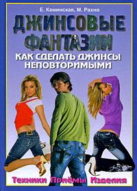 Е. Каминская, М. Рахно Джинсовые фантазии. Как сделать джинсы неповторимыми. Техники. Приемы. Изделия