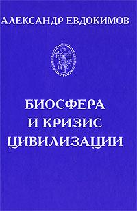 Александр Евдокимов Биосфера и кризис цивилизации
