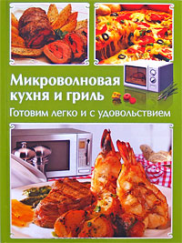 А. Резникова, А. Панкратова Микроволновая кухня и гриль. Готовим легко и с удовольствием