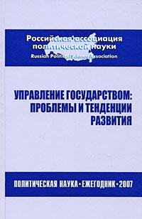 Управление государством. Проблемы и тенденции развития. Политическая наука. Ежегодник 2007
