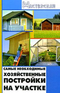 И. Н. Кузнецов Самые необходимые хозяйственные постройки на участке назарова в современные хозяйственные постройки и обустройство участка