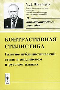А. Д. Швейцер Контрастивная стилистика. Газетно-публицистический стиль в английском и русском языках
