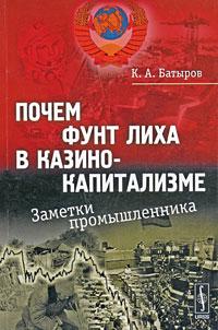 9785397001984 - К. А. Батыров: Почем фунт лиха в казино-капитализме. Заметки промышленника - Книга