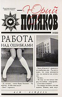 Юрий Поляков Работа над ошибками книги издательство аст работа над ошибками