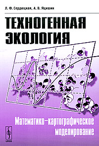 Техногенная экология. Математико-картографическое моделирование. Л. Ф. Сердюцкая, А. В. Яцишин