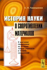 С. П. Тимошенко История науки о сопротивлении материалов. С краткими сведениями из истории теории упругости и теории сооружений