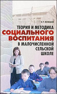 В. Р. Ясницкая Теория и методика социального воспитания в малочисленной сельской школе