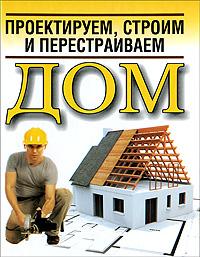Белов Николай Владимирович Проектируем, строим и перестраиваем дом