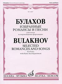 П. Булахов Булахов. Избранные романсы и песни для голоса в сопровождении фортепиано александр булахов приют дляживотных триллер