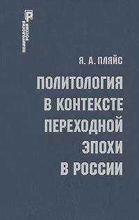 Я. А. Пляйс Политология в контексте переходной эпохи в России я а пляйс политология в контексте переходной эпохи в россии